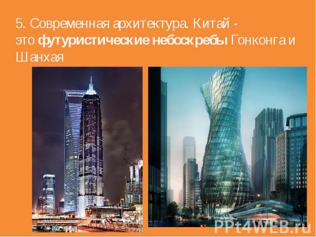 5. Современная архитектура. Китай - этофутуристические небоскребыГонконгаи Шанхая