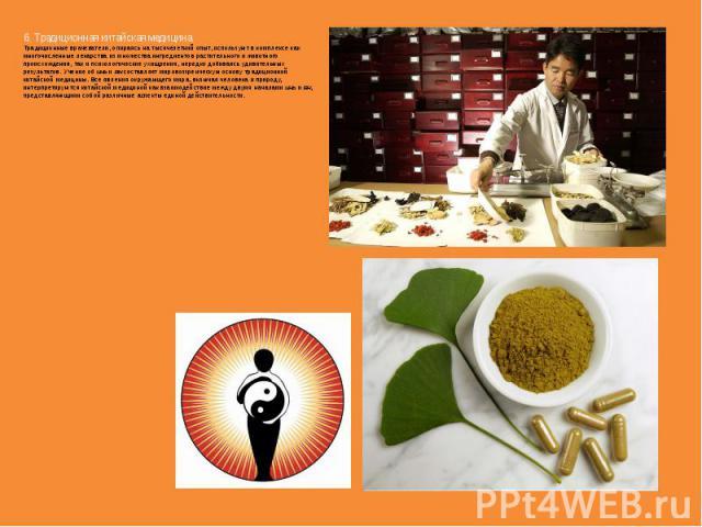 6. Традиционная китайская медицина. Традиционные врачеватели, опираясь на тысячелетний опыт, используют в комплексе как многочисленные лекарства из множества ингредиентов растительного и животного происхождения, так и психологические ухищрения, нере…