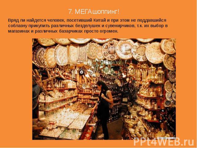 7. МЕГАшоппинг! Вряд ли найдется человек, посетивший Китай и при этом не поддавшийся соблазну прикупить различных безделушек и сувенирчиков, т.к. их выбор в магазинах и различных базарчиках просто огромен.