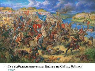 Тут відбулася знаменита Би тва на Си ніх Во дах ( 1362). Тут відбулася знаменита