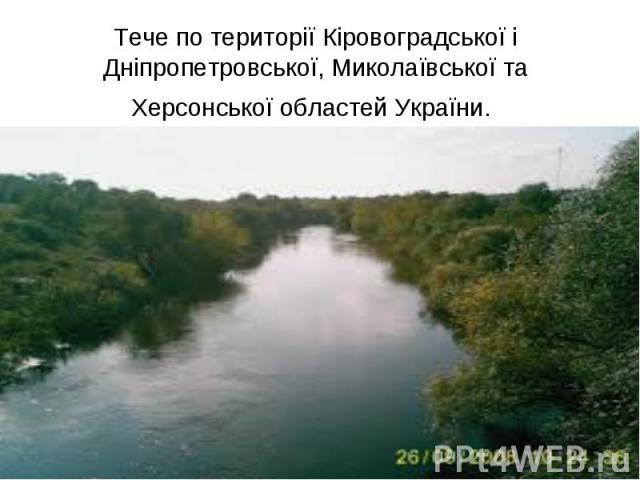 Тече по території Кіровоградської і Дніпропетровської, Миколаївської та Херсонської областей України.