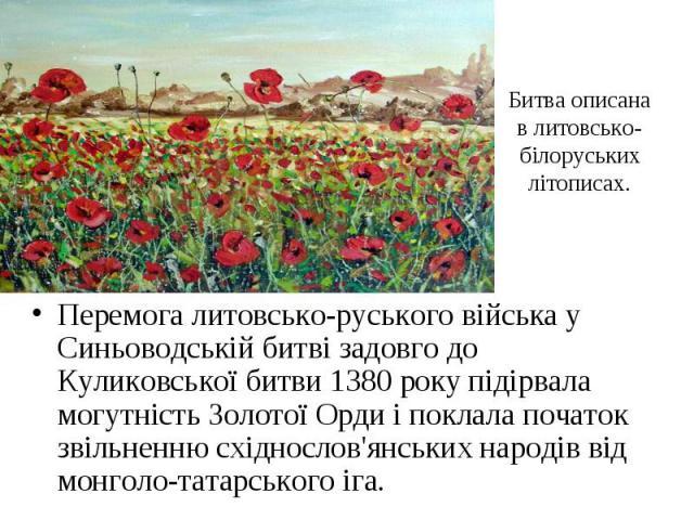 Битва описана в литовсько-білоруських літописах. Перемога литовсько-руського війська у Синьоводській битві задовго до Куликовської битви 1380 року підірвала могутність Золотої Орди і поклала початок звільненню східнослов'янських народів від монголо-…