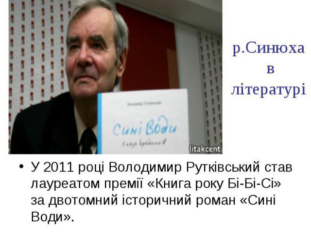 р.Синюха в літературі У 2011 році Володимир Рутківський став лауреатом премії «Книга року Бі-Бі-Сі» за двотомний історичний роман «Сині Води».