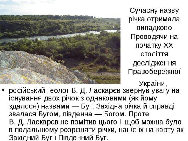 Сучасну назву річка отримала випадково Проводячи на початку XX століття дослідження Правобережної України, російський геолог В.Д.Ласкарєв звернув увагу на існування двох річок з однаковими (як йому здалося) назвами— Буг. Західна річка й справді з…