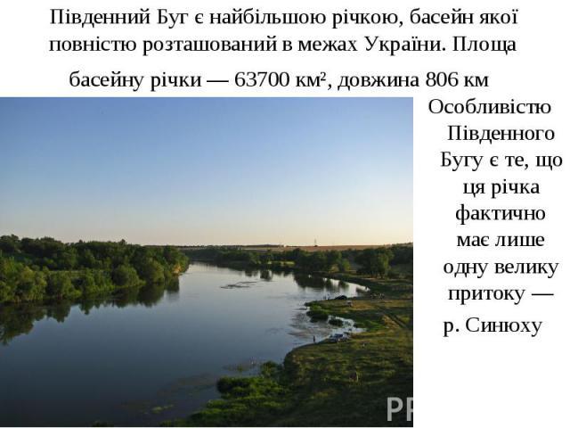 Південний Буг є найбільшою річкою, басейн якої повністю розташований в межах України. Площа басейну річки— 63700 км², довжина 806км