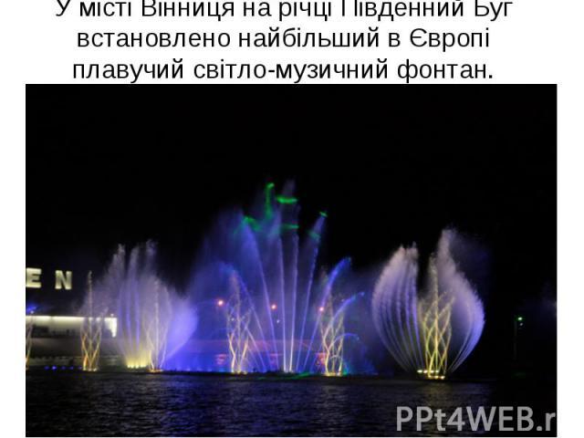 У місті Вінниця на річці Південний Буг встановлено найбільший в Європі плавучий світло-музичний фонтан.