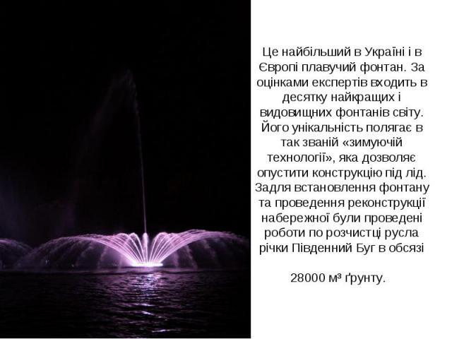 Це найбільший в Україні і в Європі плавучий фонтан. За оцінками експертів входить в десятку найкращих і видовищних фонтанів світу. Його унікальність полягає в так званій «зимуючій технології», яка дозволяє опустити конструкцію під лід. Задля встанов…