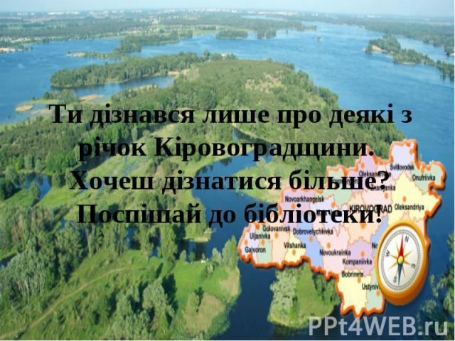 Ти дізнався лише про деякі з річок Кіровоградщини. Хочеш дізнатися більше? Поспішай до бібліотеки!