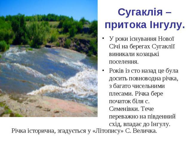 Сугаклія – притока Інгулу. У роки існування Нової Січі на берегах Сугаклії виникали козацькі поселення. Років із сто назад це була досить повноводна річка, з багато чисельними плесами. Річка бере початок біля с. Семенівки. Тече переважно на південни…