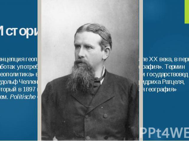 Концепция геополитики возникла в конце XIX— начале XX века, в первых работах употреблялось выражение «политическая география». Термин «геополитика» ввел в обращениешведскийполитолог и государствовед Рудольф Челленпод влиянием немецкого географа…