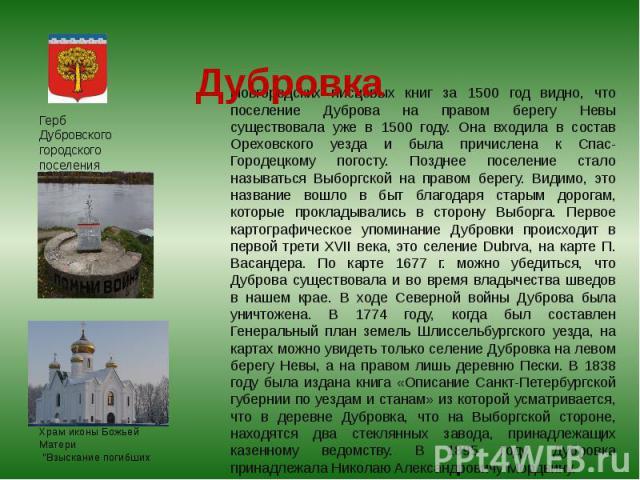 Новгородских писцовых книг за 1500 год видно, что поселение Дуброва на правом берегу Невы существовала уже в 1500 году. Она входила в состав Ореховского уезда и была причислена к Спас-Городецкому погосту. Позднее поселение стало называться Выборгско…