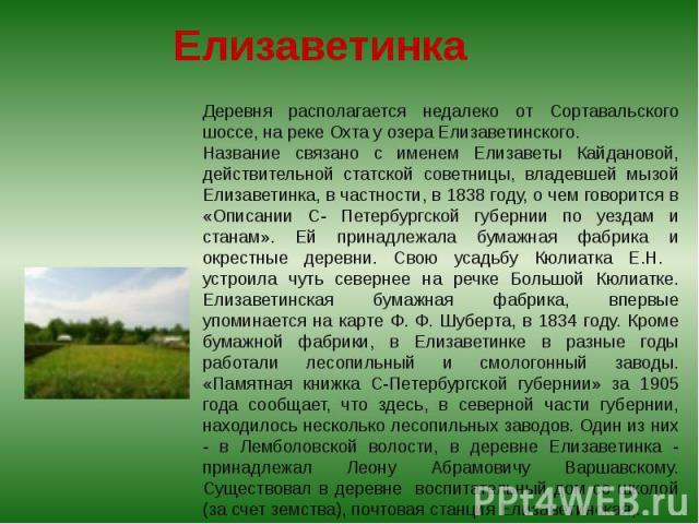 Деревня располагается недалеко от Сортавальского шоссе, на реке Охта у озера Елизаветинского. Название связано с именем Елизаветы Кайдановой, действительной статской советницы, владевшей мызой Елизаветинка, в частности, в 1838 году, о чем говорится …