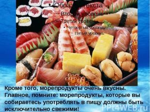 Кроме того, морепродукты очень вкусны. Главное, помните: морепродукты, которые в