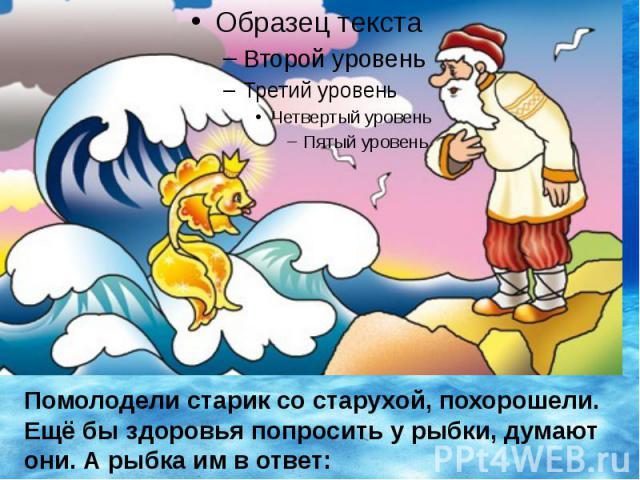 Помолодели старик со старухой, похорошели. Ещё бы здоровья попросить у рыбки, думают они. А рыбка им в ответ: