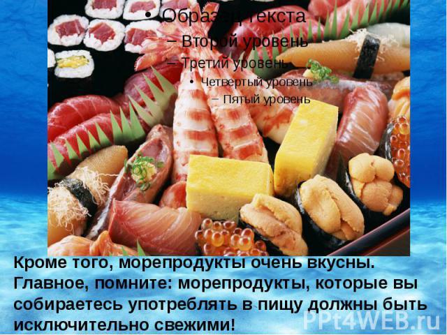 Кроме того, морепродукты очень вкусны. Главное, помните: морепродукты, которые вы собираетесь употреблять в пищу должны быть исключительно свежими!