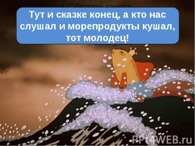 Тут и сказке конец, а кто нас слушал и морепродукты кушал, тот молодец!