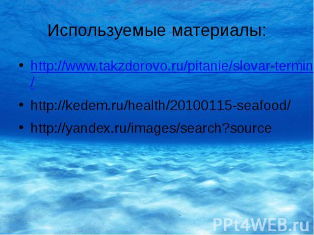 Используемые материалы: http://www.takzdorovo.ru/pitanie/slovar-terminov/moreprodukty/ http://kedem.ru/health/20100115-seafood/ http://yandex.ru/images/search?source