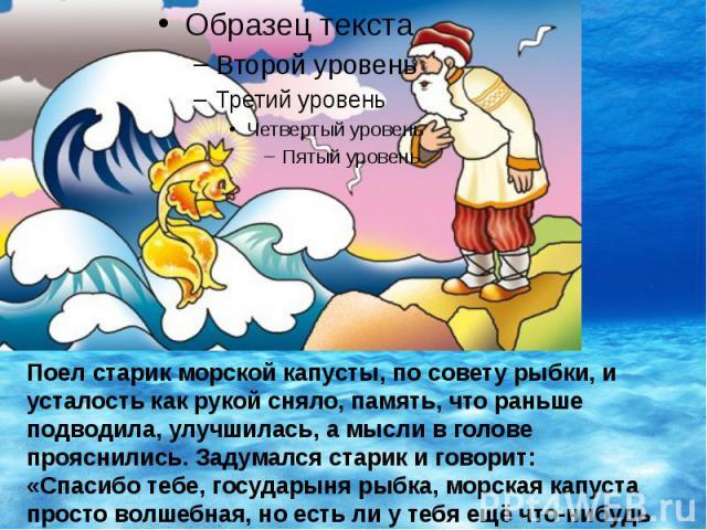 Поел старик морской капусты, по совету рыбки, и усталость как рукой сняло, память, что раньше подводила, улучшилась, а мысли в голове прояснились. Задумался старик и говорит: «Спасибо тебе, государыня рыбка, морская капуста просто волшебная, но есть…