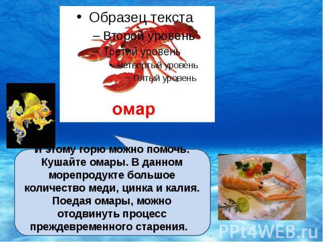 И этому горю можно помочь. Кушайте омары. В данном морепродукте большое количество меди, цинка и калия. Поедая омары, можно отодвинуть процесс преждевременного старения.