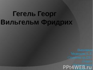 Гегель Георг Вильгельм Фридрих Выполнила Медведева А. Е. Студентка гр.2211 2 кур