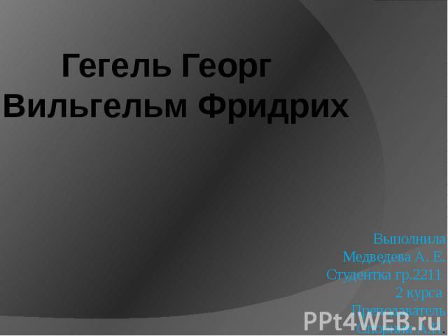 Гегель Георг Вильгельм Фридрих Выполнила Медведева А. Е. Студентка гр.2211 2 курса Преподаватель Спорник А.П.