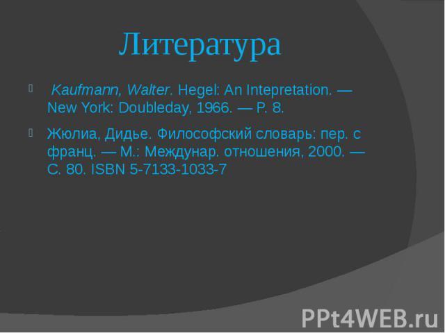 Литература Kaufmann, Walter. Hegel: An Intepretation. — New York: Doubleday, 1966. — P. 8. Жюлиа, Дидье. Философский словарь: пер. с франц.— М.: Междунар. отношения, 2000.— С. 80.ISBN 5-7133-1033-7