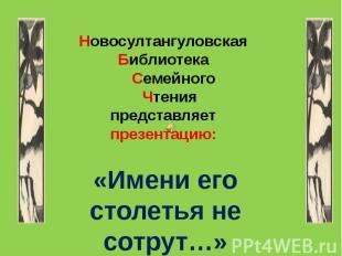 Новосултангуловская Библиотека Семейного Чтения представляет презентацию: «Имени