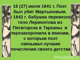 15 (27) июля 1841 г. Поэт был убит Мартыновым. В 1842 г. бабушка перевезла тело