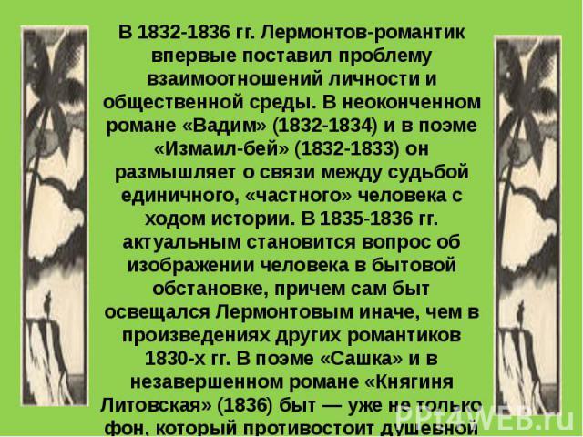В 1832-1836 гг. Лермонтов-романтик впервые поставил проблему взаимоотношений личности и общественной среды. В неоконченном романе «Вадим» (1832-1834) и в поэме «Измаил-бей» (1832-1833) он размышляет о связи между судьбой единичного, «частного» челов…