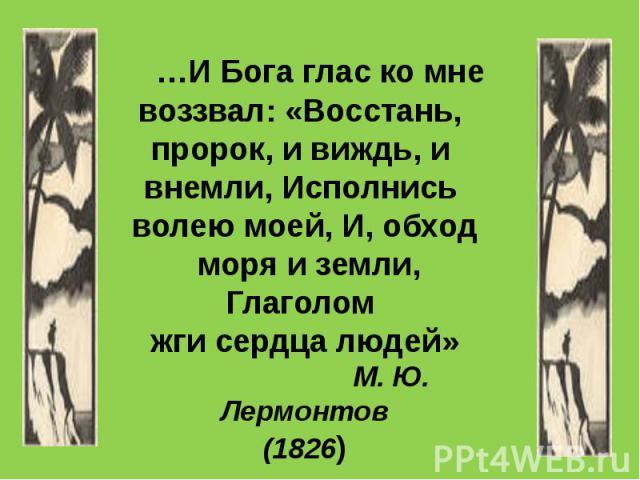 …И Бога глас ко мне воззвал: «Восстань, пророк, и виждь, и внемли, Исполнись волею моей, И, обход моря и земли, Глаголом жги сердца людей» М. Ю. Лермонтов (1826)