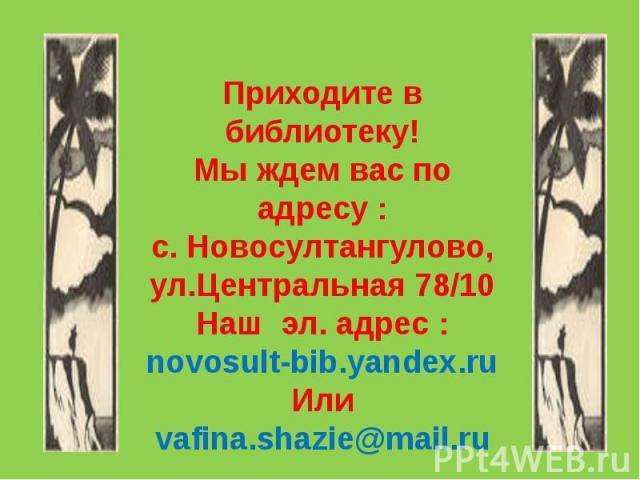 Приходите в библиотеку! Мы ждем вас по адресу : с. Новосултангулово, ул.Центральная 78/10 Наш эл. адрес : novosult-bib.yandex.ru Или vafina.shazie@mail.ru
