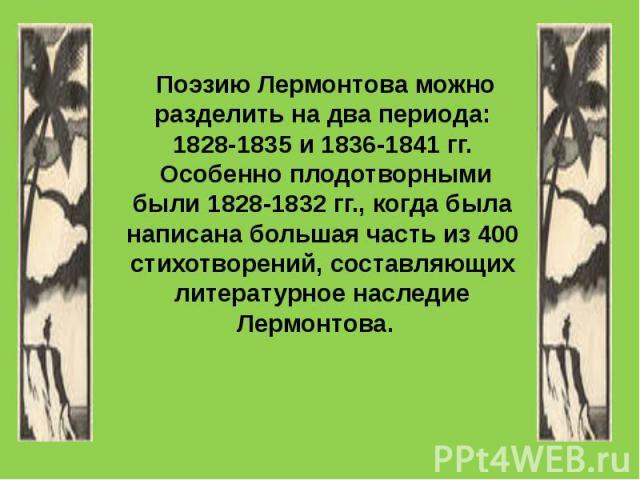 Поэзию Лермонтова можно разделить на два периода: 1828-1835 и 1836-1841 гг. Особенно плодотворными были 1828-1832 гг., когда была написана большая часть из 400 стихотворений, составляющих литературное наследие Лермонтова.