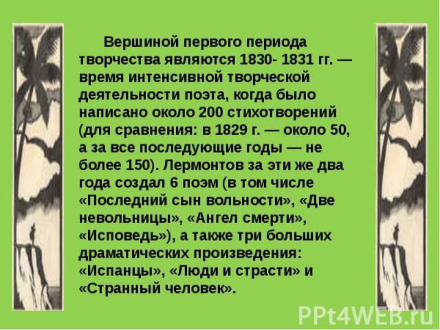 Вершиной первого периода творчества являются 1830- 1831 гг. — время интенсивной творческой деятельности поэта, когда было написано около 200 стихотворений (для сравнения: в 1829 г. — около 50, а за все последующие годы — не более 150). Лермонтов за …
