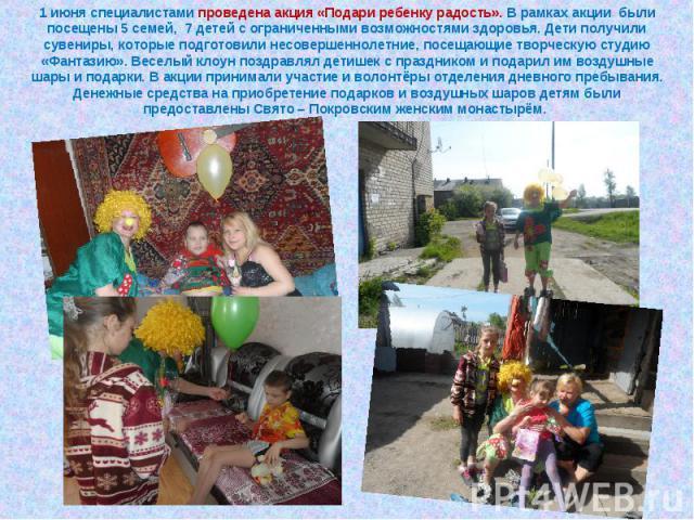 1 июня специалистами проведена акция «Подари ребенку радость». В рамках акции были посещены 5 семей, 7 детей с ограниченными возможностями здоровья. Дети получили сувениры, которые подготовили несовершеннолетние, посещающие творческую студию «Фантаз…