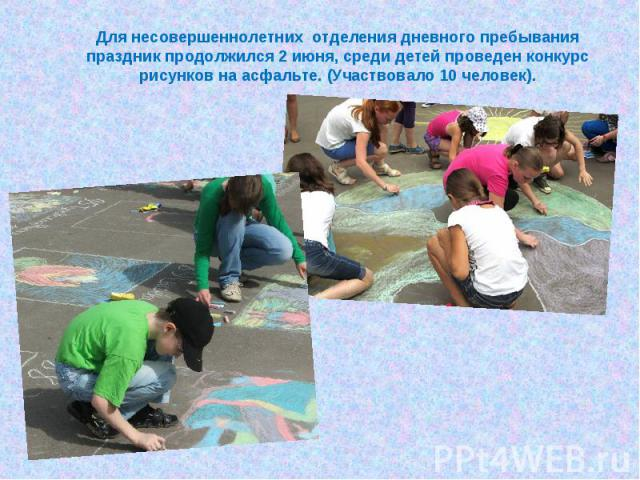 Для несовершеннолетних отделения дневного пребывания праздник продолжился 2 июня, среди детей проведен конкурс рисунков на асфальте. (Участвовало 10 человек).