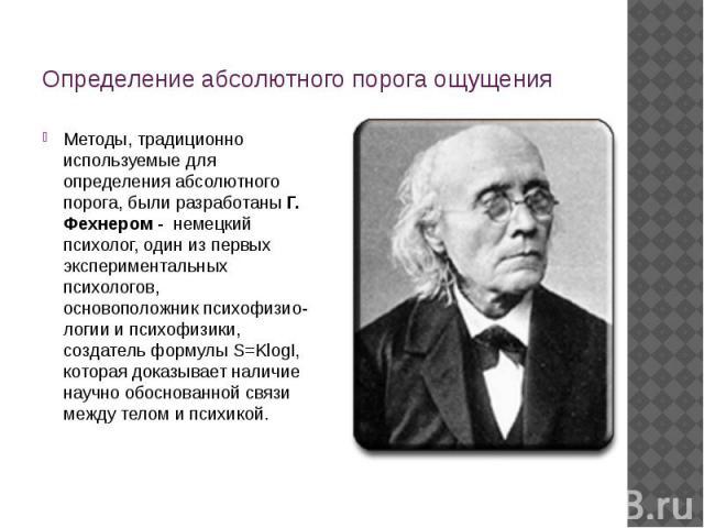 Определение абсолютного порога ощущения Методы, традиционно используемые для определения абсолютного порога, были разработаныГ. Фехнером - немецкий психолог, один из первых экспериментальных психологов, основоположникпсихофизио-логии и психофизик…