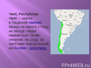 Чилі, Республіка Чилі— країна вПівденній Америкі. Межує на півночі зПеру, на