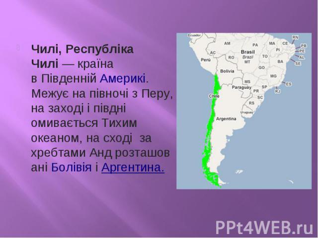 Чилі, Республіка Чилі— країна вПівденній Америкі. Межує на півночі зПеру, на заході і півдні омивається Тихим океаном, на сході за хребтамиАндрозташованіБолівіяіАргентина.