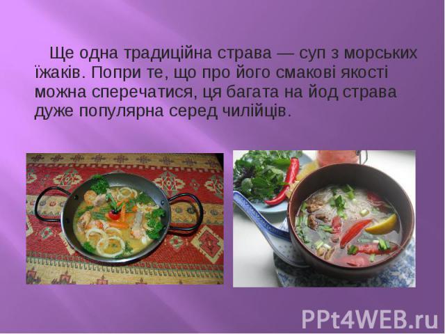 Ще одна традиційна страва— суп з морських їжаків. Попри те, що про його смакові якості можна сперечатися, ця багата на йод страва дуже популярна серед чилійців.