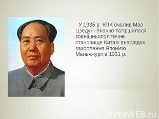 У 1935 р. КПК очолив Мао Цзедун. Значно погіршилося зовнішньополітичне становище