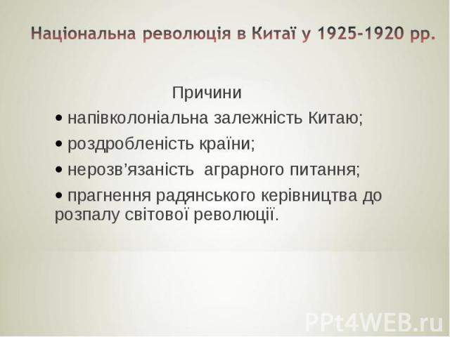 Національна революція в Китаї у 1925-1920 рр. Причини напівколоніальна залежність Китаю; роздробленість країни; нерозв'язаність аграрного питання; прагнення радянського керівництва до розпалу світової революції.
