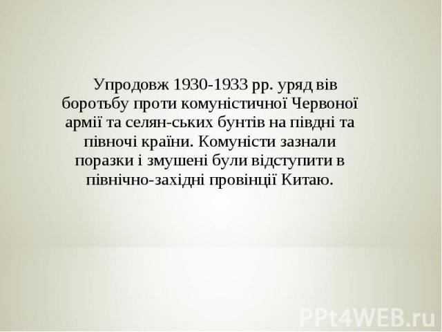 Упродовж 1930-1933 pp. уряд вів боротьбу проти комуністичної Червоної армії та селян ських бунтів на півдні та півночі країни. Комуністи зазнали поразки і змушені були відступити в північно-західні провінції Китаю.