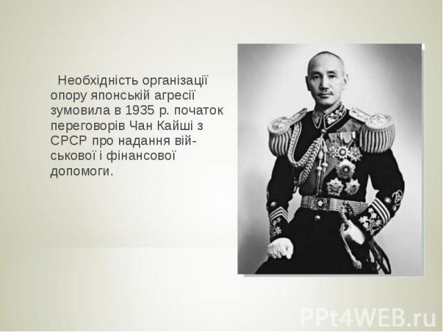 Необхідність організації опору японській агресії зумовила в 1935 р. початок переговорів Чан Кайші з СРСР про надання вій ськової і фінансової допомоги.