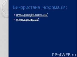 Використана інформація: www.google.com.ua/ www.yandex.ua/