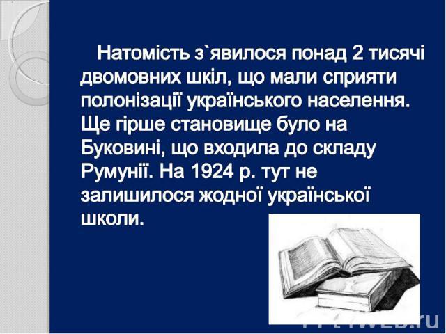 Натомість з`явилося понад 2 тисячі двомовних шкіл, що мали сприяти полонізації українського населення. Ще гірше становище було на Буковині, що входила до складу Румунії. На 1924 р. тут не залишилося жодної української школи.