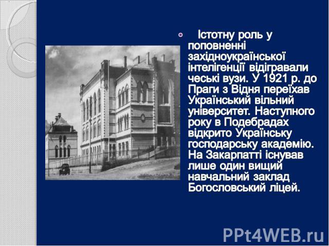 Істотну роль у поповненні західноукраїнської інтелігенції відігравали чеські вузи. У 1921 р. до Праги з Відня переїхав Український вільний університет. Наступного року в Подебрадах відкрито Українську господарську академію. На Закарпатті існував лиш…