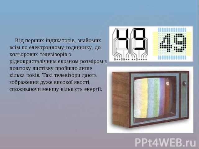 Від перших індикаторів, знайомих всім по електронному годиннику, до кольорових телевізорів з рідкокристалічним екраном розміром з поштову листівку пройшло лише кілька років. Такі телевізори дають зображення дуже високої якості, споживаючи меншу кіль…