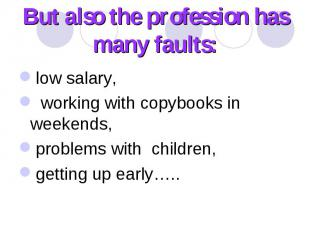 But also the profession has many faults: low salary, working with copybooks in w