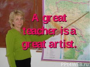 A great teacher is a great artist.