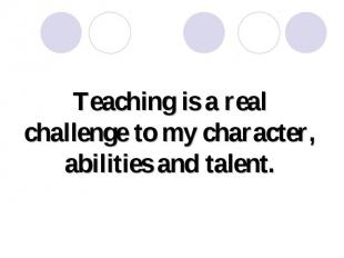 Teaching is a real challenge to my character, abilities and talent.